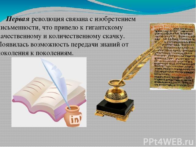 Первая революция связана с изобретением письменности, что привело к гигантскому качественному и количественному скачку. Появилась возможность передачи знаний от поколения к поколениям.