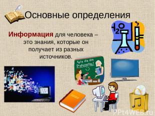 Основные определения Информация для человека – это знания, которые он получает и