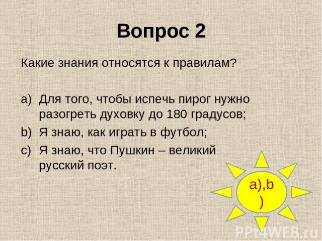Вопрос 2 a),b) Какие знания относятся к правилам? Для того, чтобы испечь пирог нужно разогреть духовку до 180 градусов; Я знаю, как играть в футбол; Я знаю, что Пушкин – великий русский поэт.
