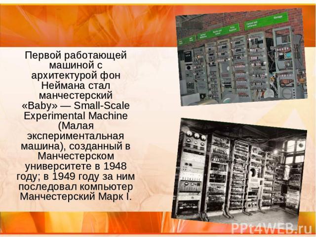 Первой работающей машиной с архитектурой фон Неймана стал манчестерский «Baby»— Small-Scale Experimental Machine (Малая экспериментальная машина), созданный в Манчестерском университете в 1948 году; в 1949 году за ним последовал компьютер Манчестер…