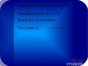 Задача №2. Математический ребус Расшифруй ребус: 8 х * = 8. Задача №3. И снова р