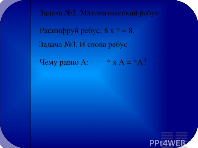 Задача №2. Математический ребус Расшифруй ребус: 8 х * = 8. Задача №3. И снова ребус Чему равно А: * х А = *А?