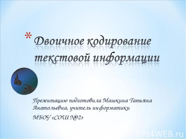 Презентацию подготовила Машкина Татьяна Анатольевна, учитель информатики МБОУ «СОШ №92»