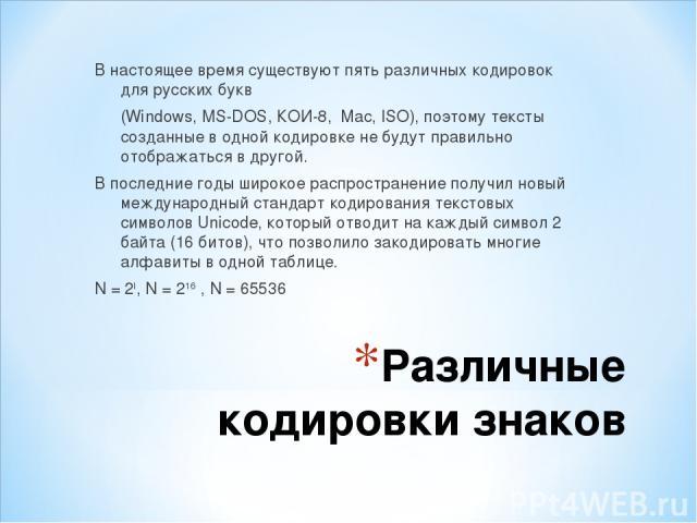 Различные кодировки знаков В настоящее время существуют пять различных кодировок для русских букв (Windows, MS-DOS, КОИ-8, Mac, ISO), поэтому тексты созданные в одной кодировке не будут правильно отображаться в другой. В последние годы широкое распр…