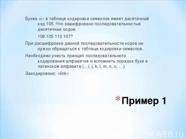 Пример 1 Буква «i» в таблице кодировки символов имеет десятичный код 105. Что зашифровано последовательностью десятичных кодов: 108 105 110 107? При расшифровке данной последовательности кодов не нужно обращаться к таблице кодировки символов. Необхо…