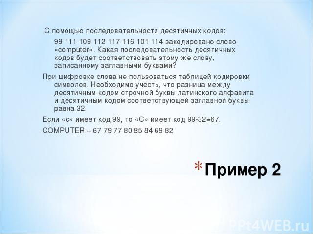 Пример 2 С помощью последовательности десятичных кодов: 99 111 109 112 117 116 101 114 закодировано слово «computer». Какая последовательность десятичных кодов будет соответствовать этому же слову, записанному заглавными буквами? При шифровке слова …