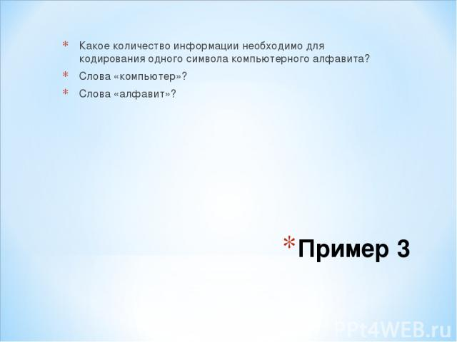 Пример 3 Какое количество информации необходимо для кодирования одного символа компьютерного алфавита? Слова «компьютер»? Слова «алфавит»?