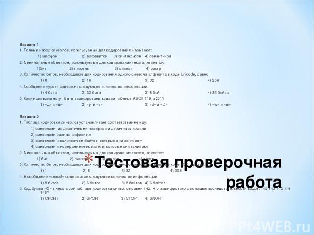 Тестовая проверочная работа Вариант 1 1. Полный набор символов, используемый для кодирования, называют: 1) шифром 2) алфавитом 3) синтаксисом 4) семантикой 2. Минимальным объектом, используемым для кодирования текста, является: 1)бит 2) пиксель 3) с…