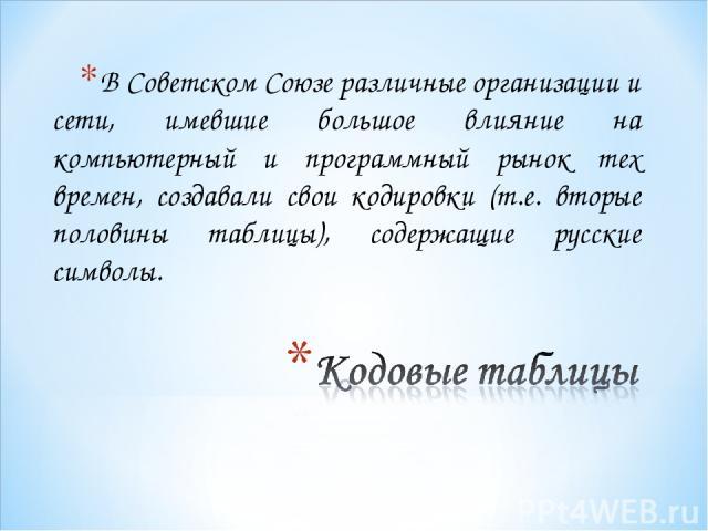В Советском Союзе различные организации и сети, имевшие большое влияние на компьютерный и программный рынок тех времен, создавали свои кодировки (т.е. вторые половины таблицы), содержащие русские символы.