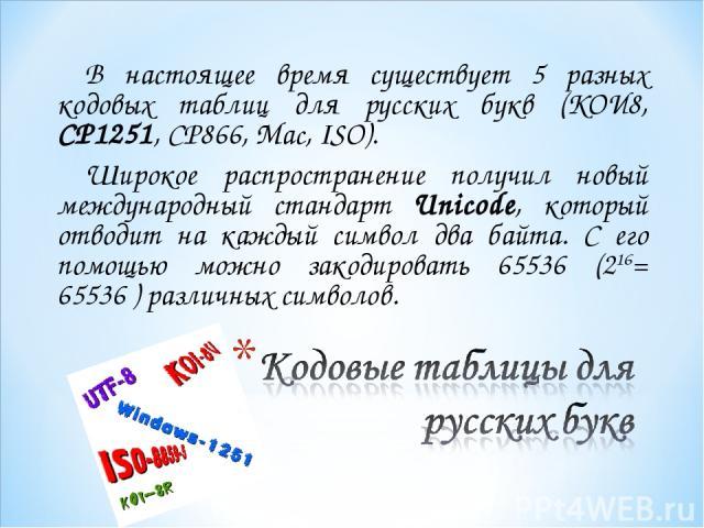 В настоящее время существует 5 разных кодовых таблиц для русских букв (КОИ8, СР1251, СР866, Mac, ISO). Широкое распространение получил новый международный стандарт Unicode, который отводит на каждый символ два байта. С его помощью можно закодировать…