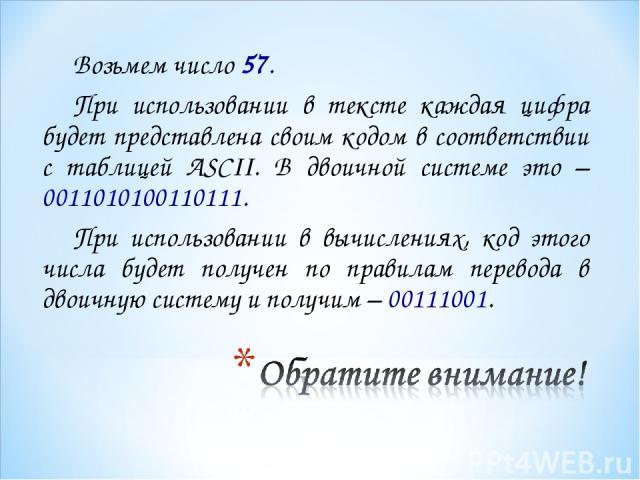 Возьмем число 57. При использовании в тексте каждая цифра будет представлена своим кодом в соответствии с таблицей ASCII. В двоичной системе это – 0011010100110111. При использовании в вычислениях, код этого числа будет получен по правилам перевода …