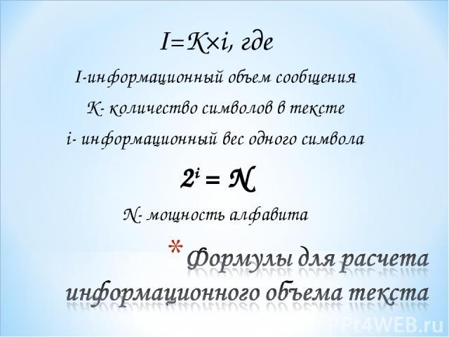 I=K×i, где I-информационный объем сообщения K- количество символов в тексте i- информационный вес одного символа 2i = N N- мощность алфавита
