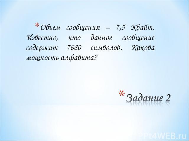 Объем сообщения – 7,5 Кбайт. Известно, что данное сообщение содержит 7680 символов. Какова мощность алфавита?