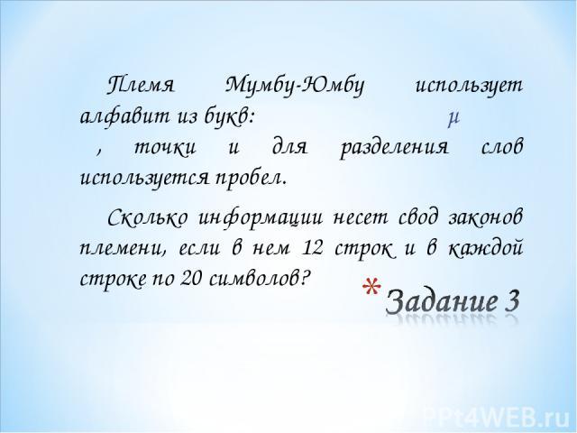 Племя Мумбу-Юмбу использует алфавит из букв: α β γ δ ε ζ η θ λ μ ξ σ φ ψ, точки и для разделения слов используется пробел. Сколько информации несет свод законов племени, если в нем 12 строк и в каждой строке по 20 символов?