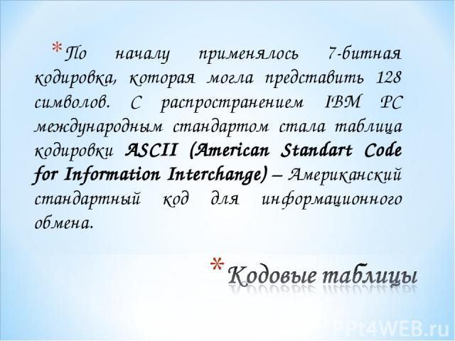 По началу применялось 7-битная кодировка, которая могла представить 128 символов. С распространением IBM PC международным стандартом стала таблица кодировки ASCII (American Standart Code for Information Interchange) – Американский стандартный код дл…