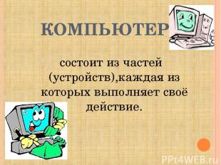 КОМПЬЮТЕР - состоит из частей (устройств),каждая из которых выполняет своё дейст