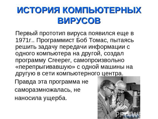 ИСТОРИЯ КОМПЬЮТЕРНЫХ ВИРУСОВ Первый прототип вируса появился еще в 1971г.. Программист Боб Томас, пытаясь решить задачу передачи информации с одного компьютера на другой, создал программу Creeper, самопроизвольно «перепрыгивавшую» с одной машины на …