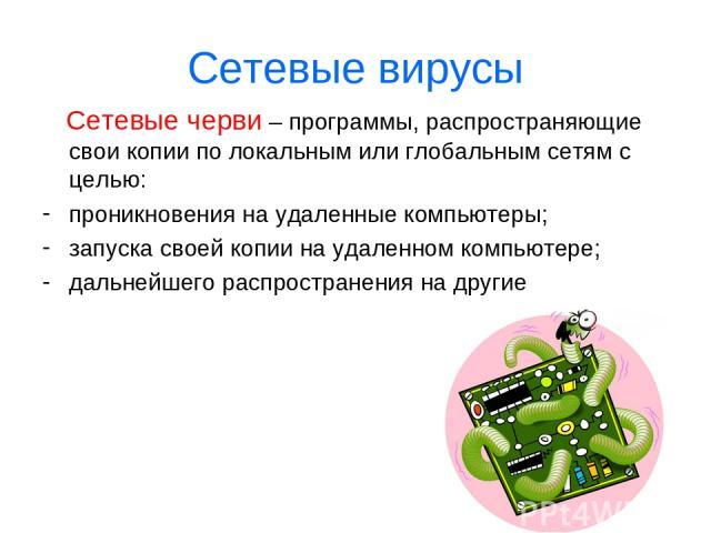 Сетевые вирусы Сетевые черви – программы, распространяющие свои копии по локальным или глобальным сетям с целью: проникновения на удаленные компьютеры; запуска своей копии на удаленном компьютере; дальнейшего распространения на другие