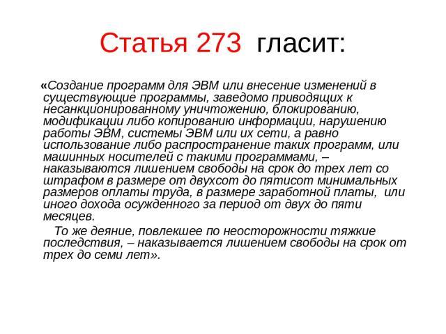 Статья 273 гласит: «Создание программ для ЭВМ или внесение изменений в существующие программы, заведомо приводящих к несанкционированному уничтожению, блокированию, модификации либо копированию информации, нарушению работы ЭВМ, системы ЭВМ или их се…