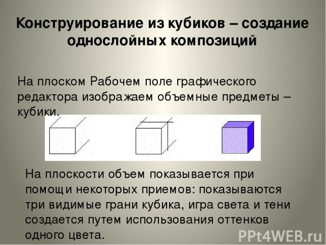 На плоском Рабочем поле графического редактора изображаем объемные предметы – кубики. На плоскости объем показывается при помощи некоторых приемов: показываются три видимые грани кубика, игра света и тени создается путем использования оттенков одног…