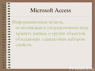 Microsoft Access Информационная модель, позволяющая в упорядоченном виде хранить