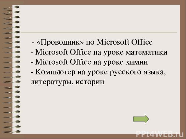 - «Проводник» по Microsoft Office - Microsoft Office на уроке математики - Microsoft Office на уроке химии - Компьютер на уроке русского языка, литературы, истории