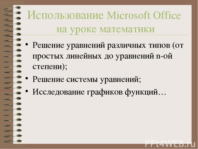 Использование Microsoft Office на уроке математики Решение уравнений различных типов (от простых линейных до уравнений n-ой степени); Решение системы уравнений; Исследование графиков функций…