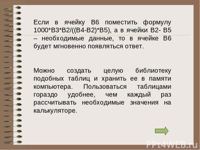 Если в ячейку В6 поместить формулу 1000*В3*В2/((В4-В2)*В5), а в ячейки В2- В5 – необходимые данные, то в ячейке В6 будет мгновенно появляться ответ. Можно создать целую библиотеку подобных таблиц и хранить ее в памяти компьютера. Пользоваться таблиц…