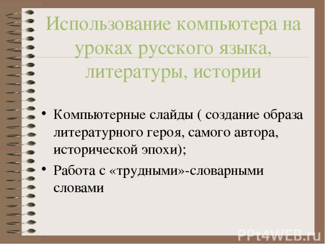 Использование компьютера на уроках русского языка, литературы, истории Компьютерные слайды ( создание образа литературного героя, самого автора, исторической эпохи); Работа с «трудными»-словарными словами