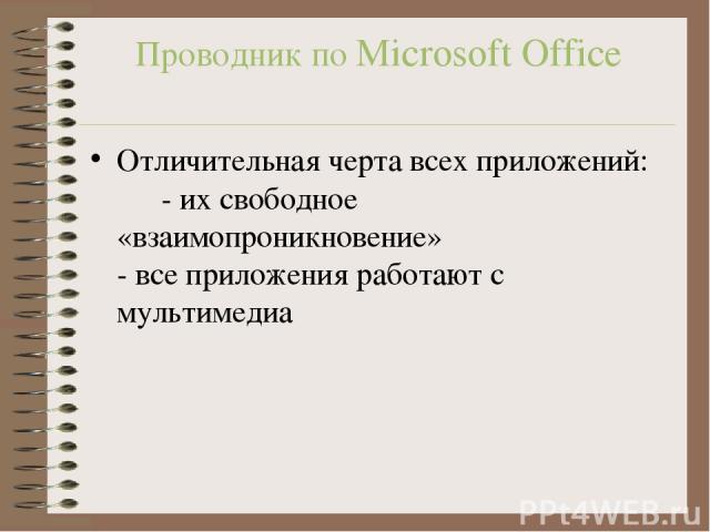 Проводник по Microsoft Office Отличительная черта всех приложений: - их свободное «взаимопроникновение» - все приложения работают с мультимедиа