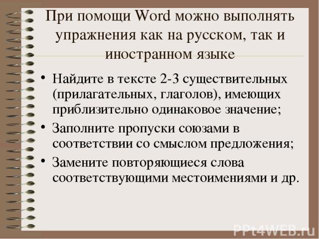 При помощи Word можно выполнять упражнения как на русском, так и иностранном языке Найдите в тексте 2-3 существительных (прилагательных, глаголов), имеющих приблизительно одинаковое значение; Заполните пропуски союзами в соответствии со смыслом пред…