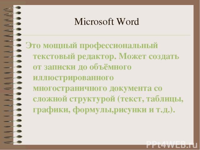 Microsoft Word Это мощный профессиональный текстовый редактор. Может создать от записки до объёмного иллюстрированного многостраничного документа со сложной структурой (текст, таблицы, графики, формулы,рисунки и т.д.).