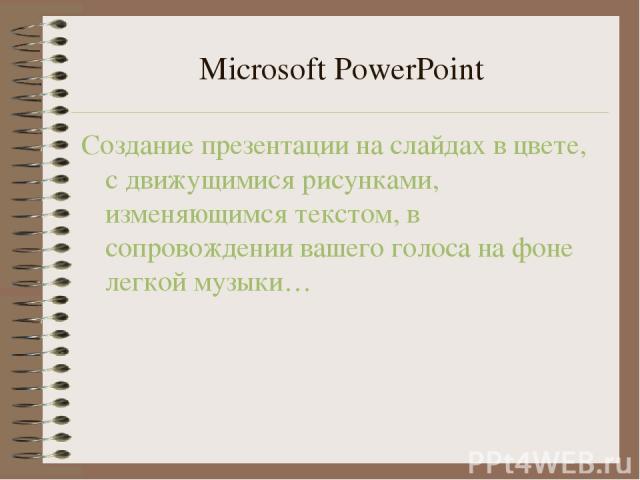 Microsoft PowerPoint Создание презентации на слайдах в цвете, с движущимися рисунками, изменяющимся текстом, в сопровождении вашего голоса на фоне легкой музыки…