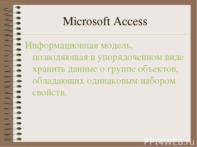 Microsoft Access Информационная модель, позволяющая в упорядоченном виде хранить данные о группе объектов, обладающих одинаковым набором свойств.