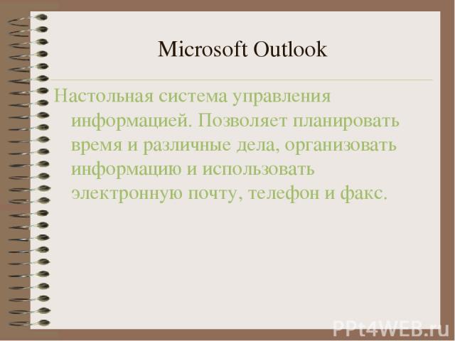Microsoft Outlook Настольная система управления информацией. Позволяет планировать время и различные дела, организовать информацию и использовать электронную почту, телефон и факс.