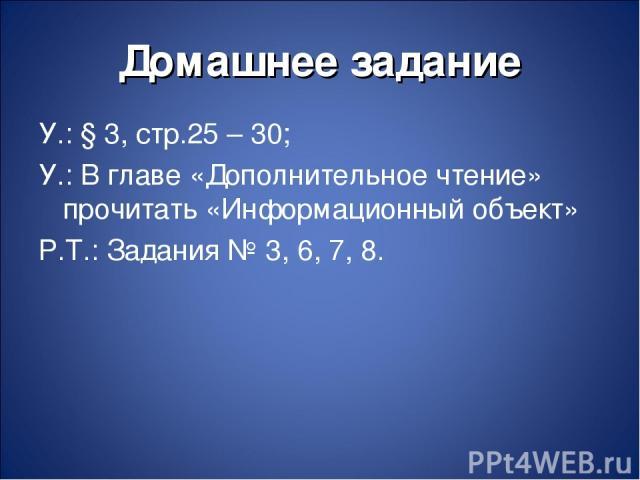 Домашнее задание У.: § 3, стр.25 – 30; У.: В главе «Дополнительное чтение» прочитать «Информационный объект» Р.Т.: Задания № 3, 6, 7, 8.
