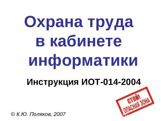 Охрана труда в кабинете информатики © К.Ю. Поляков, 2007 Инструкция ИОТ-014-2004