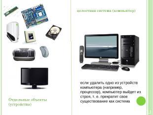 Отдельные объекты (устройства) целостная система (компьютер) если удалить одно и