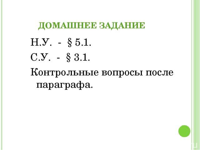 ДОМАШНЕЕ ЗАДАНИЕ Н.У. - § 5.1. С.У. - § 3.1. Контрольные вопросы после параграфа.