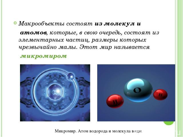 Макрообъекты состоят из молекул и атомов, которые, в свою очередь, состоят из элементарных частиц, размеры которых чрезвычайно малы. Этот мир называется микромиром Микромир. Атом водорода и молекула воды.