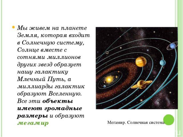 Мы живем на планете Земля, которая входит в Солнечную систему, Солнце вместе с сотнями миллионов других звезд образует нашу галактику Млечный Путь, а миллиарды галактик образуют Вселенную. Все эти объекты имеют громадные размеры и образуют мегамир М…