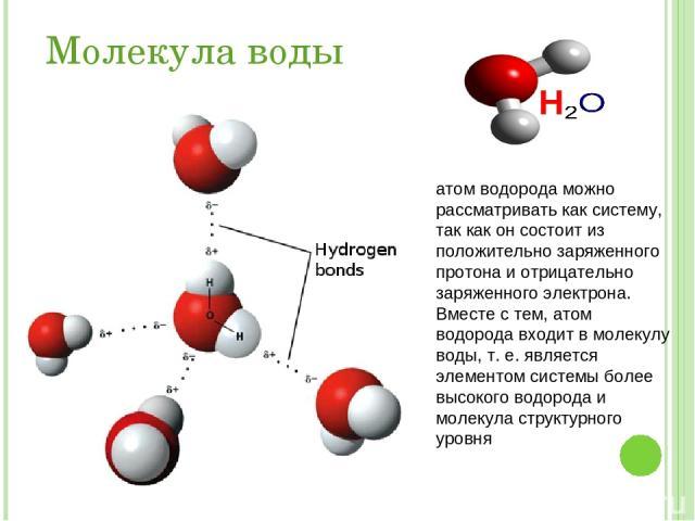 Молекула воды атом водорода можно рассматривать как систему, так как он состоит из положительно заряженного протона и отрицательно заряженного электрона. Вместе с тем, атом водорода входит в молекулу воды, т. е. является элементом системы более высо…