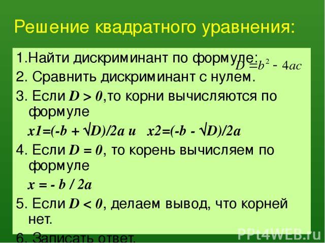 Решение квадратного уравнения: 1.Найти дискриминант по формуле: 2. Сравнить дискриминант с нулем. 3. Если D > 0,то корни вычисляются по формуле x1=(-b + √D)/2a и x2=(-b - √D)/2a 4. Если D = 0, то корень вычисляем по формуле x = - b / 2a 5. Если D < …