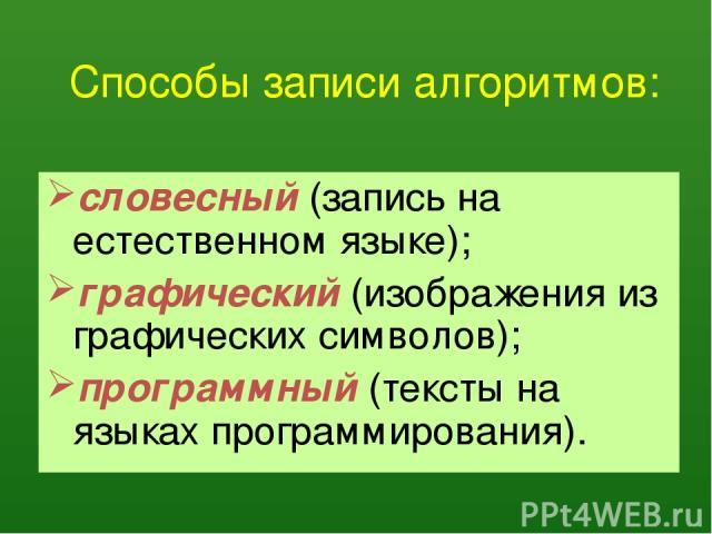 Способы записи алгоритмов: словесный (запись на естественном языке); графический (изображения из графических символов); программный (тексты на языках программирования).
