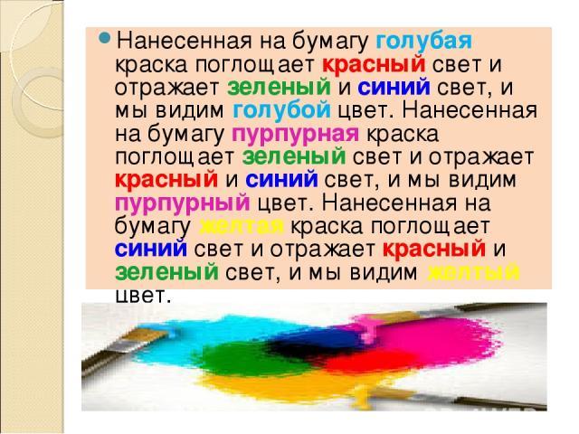 Нанесенная на бумагу голубая краска поглощает красный свет и отражает зеленый и синий свет, и мы видим голубой цвет. Нанесенная на бумагу пурпурная краска поглощает зеленый свет и отражает красный и синий свет, и мы видим пурпурный цвет. Нанесенная …