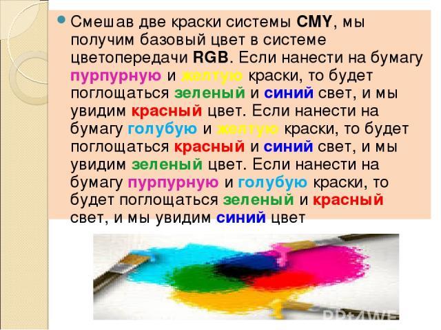 Смешав две краски системы CMY, мы получим базовый цвет в системе цветопередачи RGB. Если нанести на бумагу пурпурную и желтую краски, то будет поглощаться зеленый и синий свет, и мы увидим красный цвет. Если нанести на бумагу голубую и желтую краски…