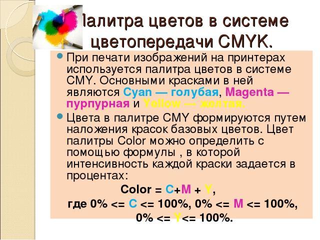Палитра цветов в системе цветопередачи CMYK. При печати изображений на принтерах используется палитра цветов в системе CMY. Основными красками в ней являются Cyan — голубая, Magenta — пурпурная и Yellow — желтая. Цвета в палитре CMY формируются путе…
