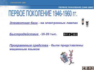 ПЕРВОЕ ПОКОЛЕНИЕ (1946-1960) Элементная база - на электронных лампах Быстродейст