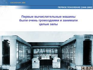 ПЕРВОЕ ПОКОЛЕНИЕ (1946-1960) Первые вычислительные машины были очень громоздкими