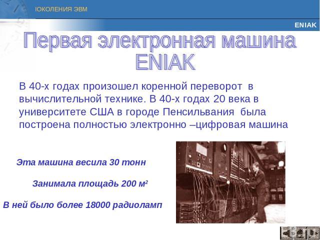 ENIAK В 40-х годах произошел коренной переворот в вычислительной технике. В 40-х годах 20 века в университете США в городе Пенсильвания была построена полностью электронно –цифровая машина Эта машина весила 30 тонн Занимала площадь 200 м2 В ней было…